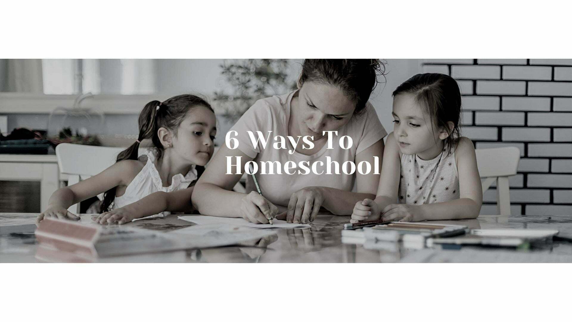 6 Ways to Homeschool